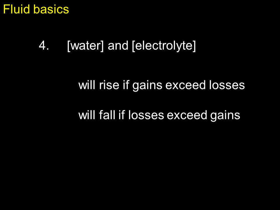 Fluid basics 4. [water] and [electrolyte] will rise if gains exceed losses.